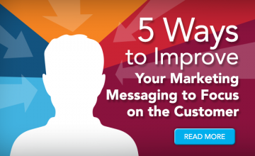 5 Ways to Improve Your Marketing Messaging to Focus on the Customer
